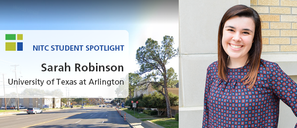 Left: A Google streetview image of the University of Texas at Arlington, near the School of Social Work. Right: Sarah Robinson, wearing  blue and pink shirt. Text: NITC Student Spotlight, Sarah Robinson, University of Texas at Arlington.